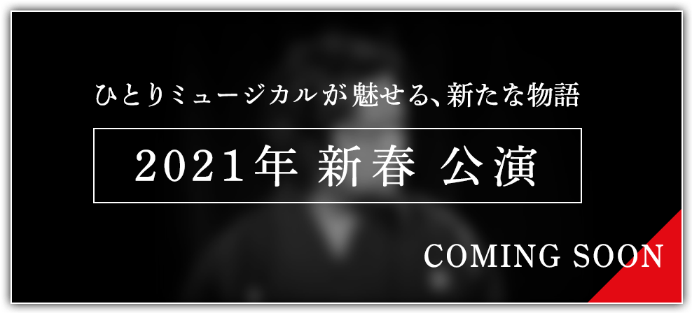 ひとりミュージカルが魅せる、新たな物語 2021年 新春 公演 COMING SOON